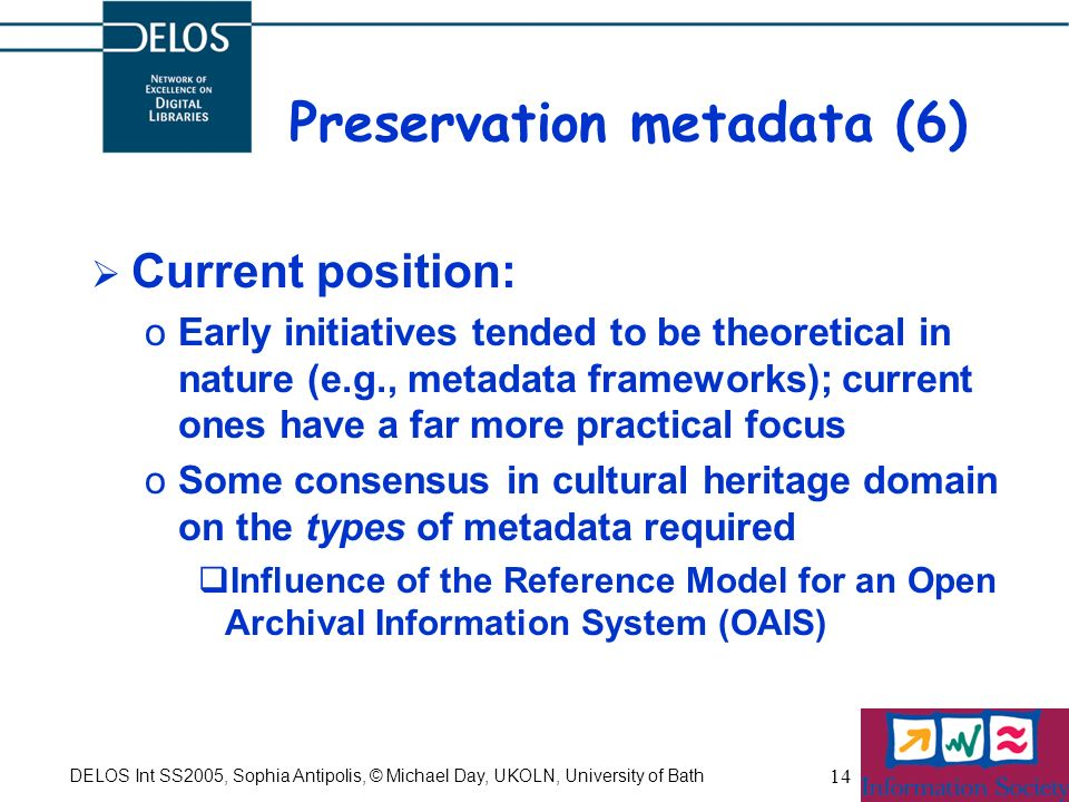 DELOS Int SS2005, Sophia Antipolis, © Michael Day, UKOLN, University of Bath 14 Preservation metadata (6) Current position: oEarly initiatives tended