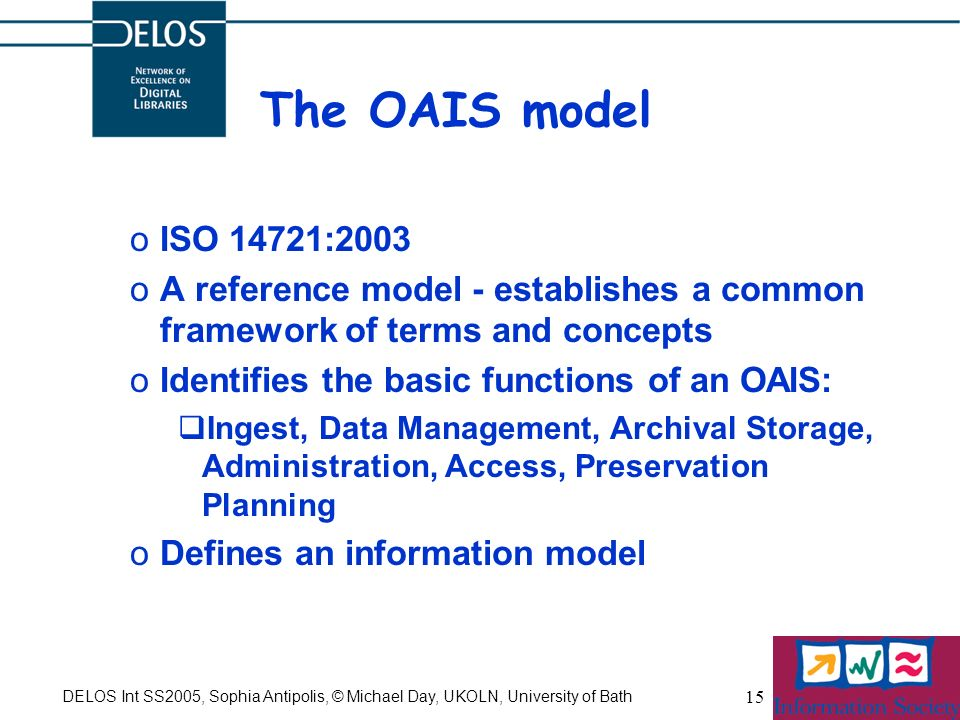 DELOS Int SS2005, Sophia Antipolis, © Michael Day, UKOLN, University of Bath 15 The OAIS model oISO 14721:2003 oA reference model - establishes a comm
