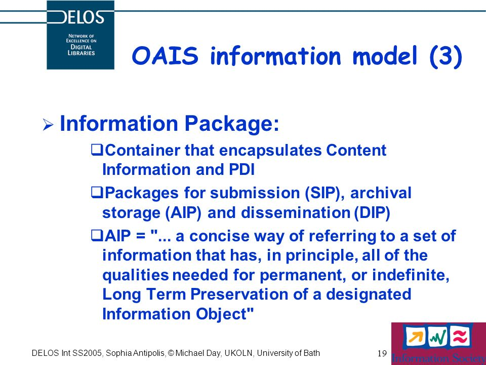 DELOS Int SS2005, Sophia Antipolis, © Michael Day, UKOLN, University of Bath 19 OAIS information model (3) Information Package: Container that encapsu