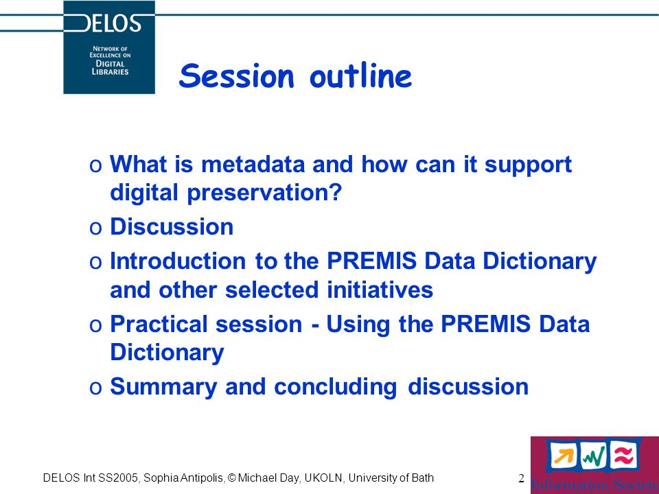 DELOS Int SS2005, Sophia Antipolis, © Michael Day, UKOLN, University of Bath 2 Session outline oWhat is metadata and how can it support digital preser