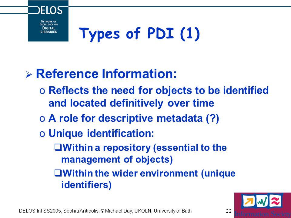 DELOS Int SS2005, Sophia Antipolis, © Michael Day, UKOLN, University of Bath 22 Types of PDI (1) Reference Information: oReflects the need for objects to be identified and located definitively over time oA role for descriptive metadata ( ) oUnique identification: Within a repository (essential to the management of objects) Within the wider environment (unique identifiers)
