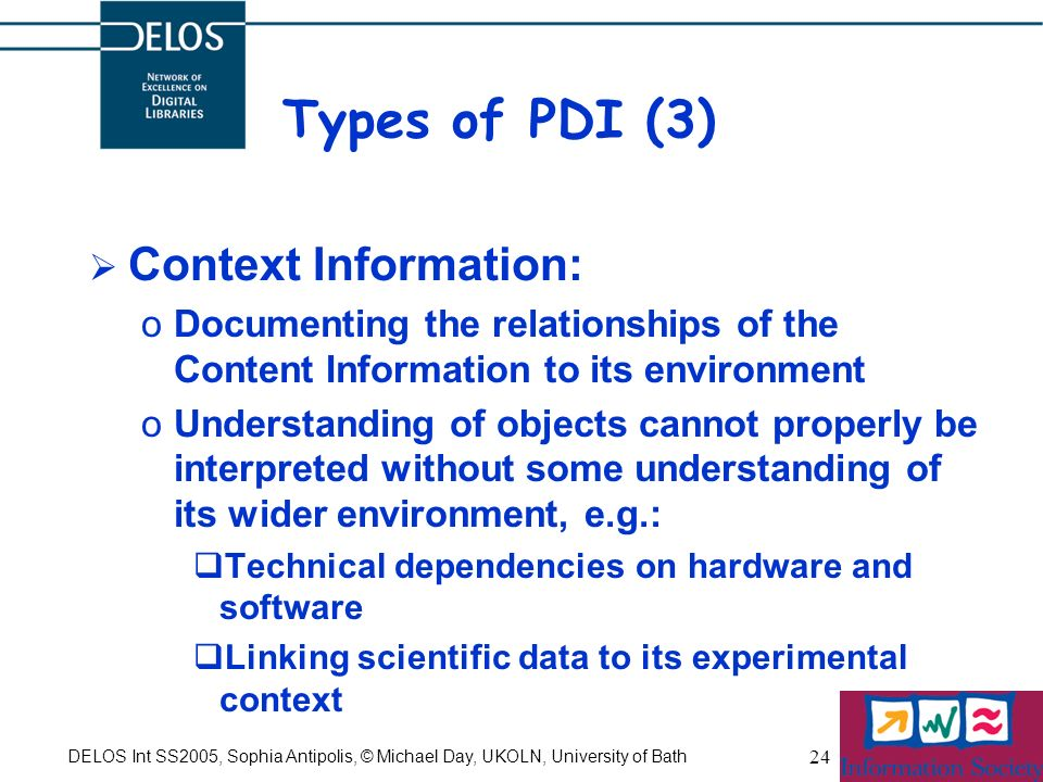 DELOS Int SS2005, Sophia Antipolis, © Michael Day, UKOLN, University of Bath 24 Types of PDI (3) Context Information: oDocumenting the relationships of the Content Information to its environment oUnderstanding of objects cannot properly be interpreted without some understanding of its wider environment, e.g.: Technical dependencies on hardware and software Linking scientific data to its experimental context