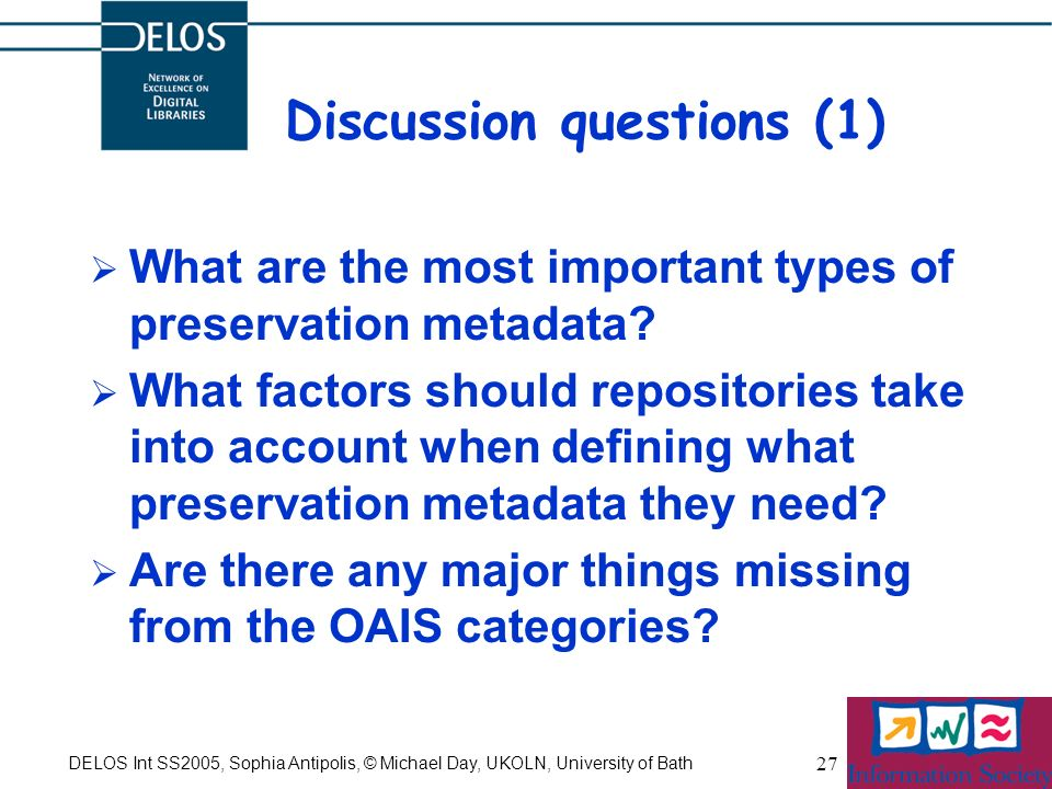 DELOS Int SS2005, Sophia Antipolis, © Michael Day, UKOLN, University of Bath 27 Discussion questions (1) What are the most important types of preservation metadata.