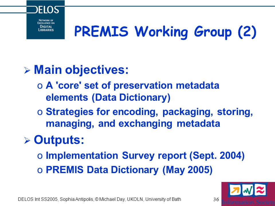 DELOS Int SS2005, Sophia Antipolis, © Michael Day, UKOLN, University of Bath 36 PREMIS Working Group (2) Main objectives: oA core set of preservation metadata elements (Data Dictionary) oStrategies for encoding, packaging, storing, managing, and exchanging metadata Outputs: oImplementation Survey report (Sept.