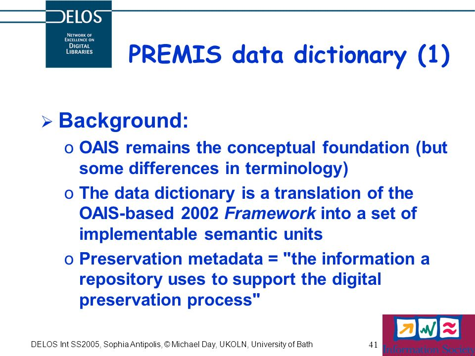 DELOS Int SS2005, Sophia Antipolis, © Michael Day, UKOLN, University of Bath 41 PREMIS data dictionary (1) Background: oOAIS remains the conceptual foundation (but some differences in terminology) oThe data dictionary is a translation of the OAIS-based 2002 Framework into a set of implementable semantic units oPreservation metadata = the information a repository uses to support the digital preservation process