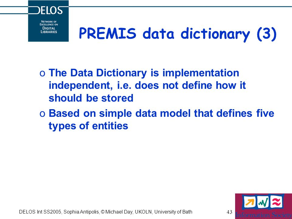 DELOS Int SS2005, Sophia Antipolis, © Michael Day, UKOLN, University of Bath 43 PREMIS data dictionary (3) oThe Data Dictionary is implementation independent, i.e.