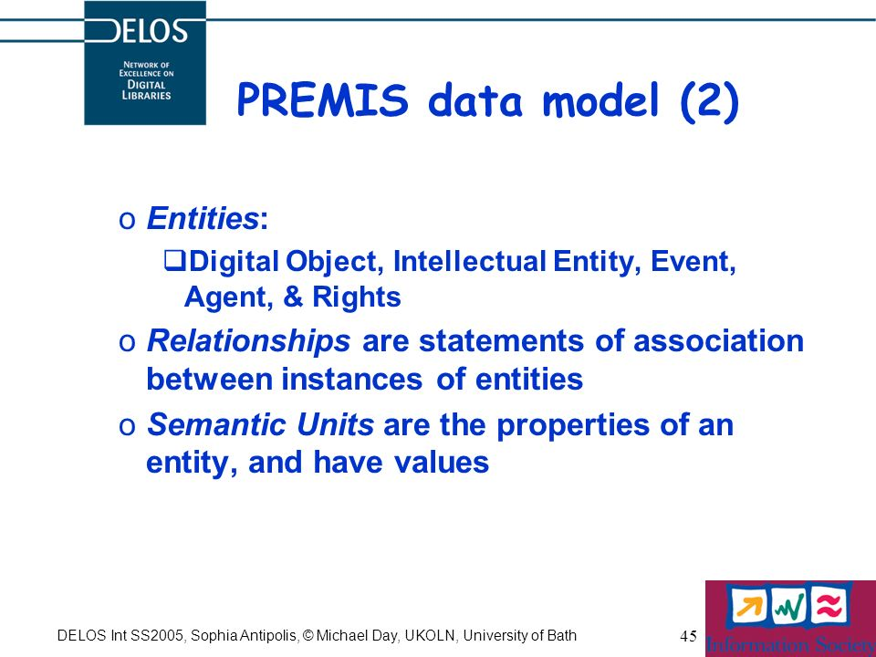 DELOS Int SS2005, Sophia Antipolis, © Michael Day, UKOLN, University of Bath 45 PREMIS data model (2) oEntities: Digital Object, Intellectual Entity, Event, Agent, & Rights oRelationships are statements of association between instances of entities oSemantic Units are the properties of an entity, and have values