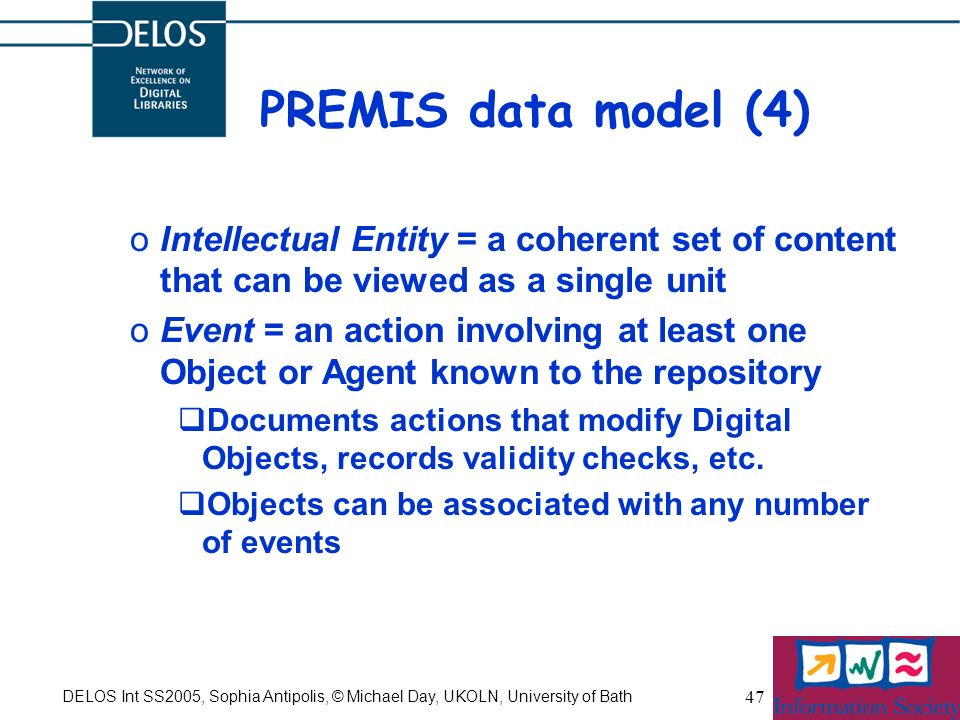 DELOS Int SS2005, Sophia Antipolis, © Michael Day, UKOLN, University of Bath 47 PREMIS data model (4) oIntellectual Entity = a coherent set of content that can be viewed as a single unit oEvent = an action involving at least one Object or Agent known to the repository Documents actions that modify Digital Objects, records validity checks, etc.