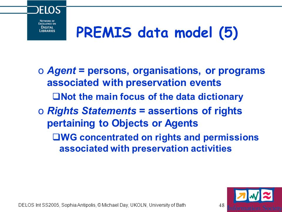 DELOS Int SS2005, Sophia Antipolis, © Michael Day, UKOLN, University of Bath 48 PREMIS data model (5) oAgent = persons, organisations, or programs ass