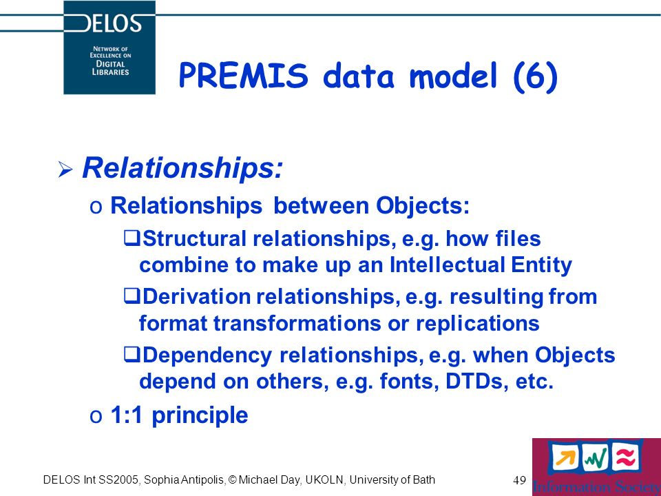 DELOS Int SS2005, Sophia Antipolis, © Michael Day, UKOLN, University of Bath 49 PREMIS data model (6) Relationships: oRelationships between Objects: Structural relationships, e.g.