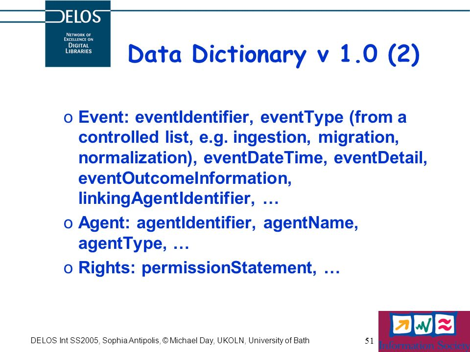 DELOS Int SS2005, Sophia Antipolis, © Michael Day, UKOLN, University of Bath 51 Data Dictionary v 1.0 (2) oEvent: eventIdentifier, eventType (from a controlled list, e.g.