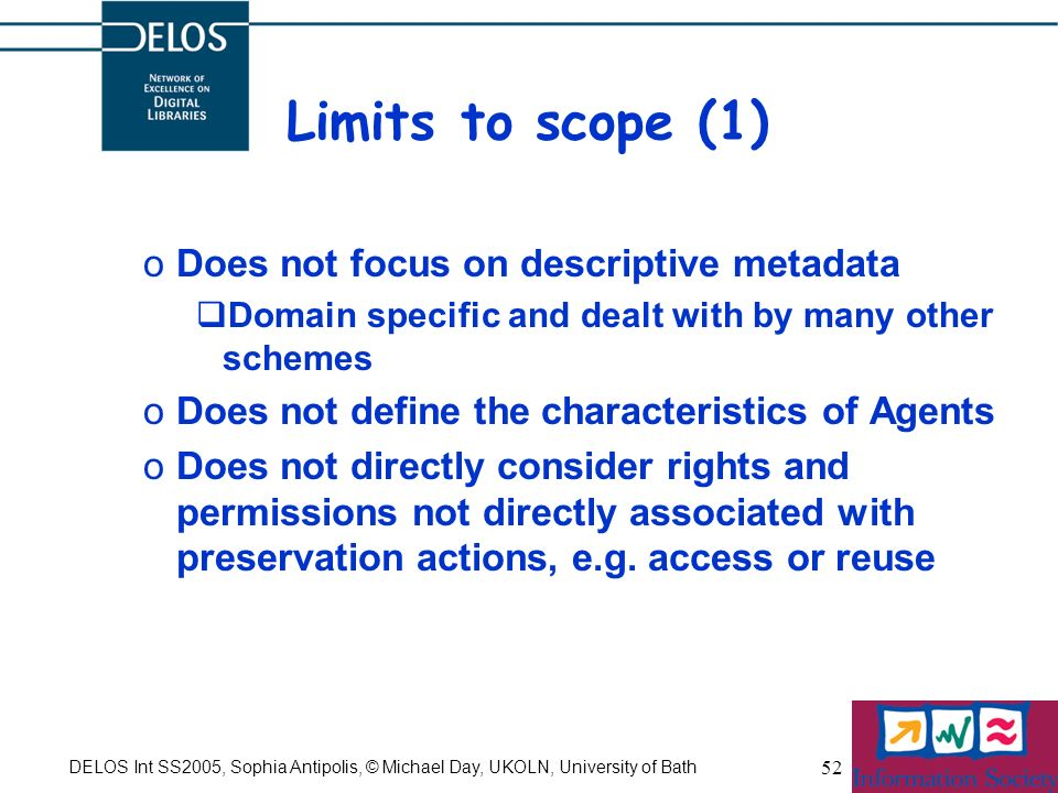 DELOS Int SS2005, Sophia Antipolis, © Michael Day, UKOLN, University of Bath 52 Limits to scope (1) oDoes not focus on descriptive metadata Domain specific and dealt with by many other schemes oDoes not define the characteristics of Agents oDoes not directly consider rights and permissions not directly associated with preservation actions, e.g.