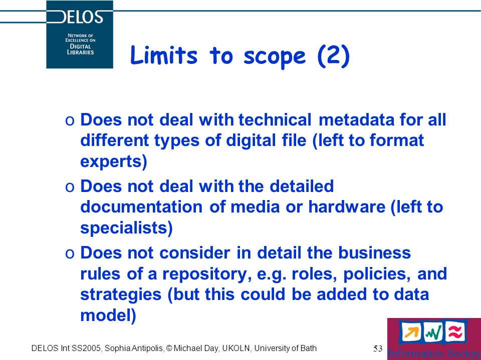 DELOS Int SS2005, Sophia Antipolis, © Michael Day, UKOLN, University of Bath 53 Limits to scope (2) oDoes not deal with technical metadata for all different types of digital file (left to format experts) oDoes not deal with the detailed documentation of media or hardware (left to specialists) oDoes not consider in detail the business rules of a repository, e.g.