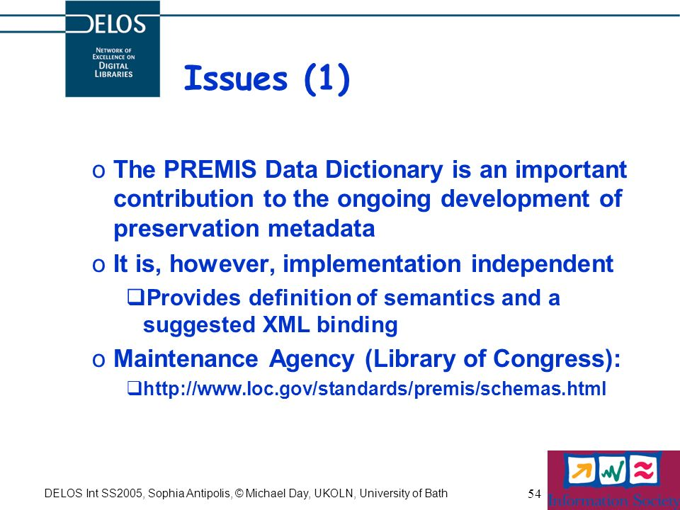 DELOS Int SS2005, Sophia Antipolis, © Michael Day, UKOLN, University of Bath 54 Issues (1) oThe PREMIS Data Dictionary is an important contribution to the ongoing development of preservation metadata oIt is, however, implementation independent Provides definition of semantics and a suggested XML binding oMaintenance Agency (Library of Congress): http://www.loc.gov/standards/premis/schemas.html