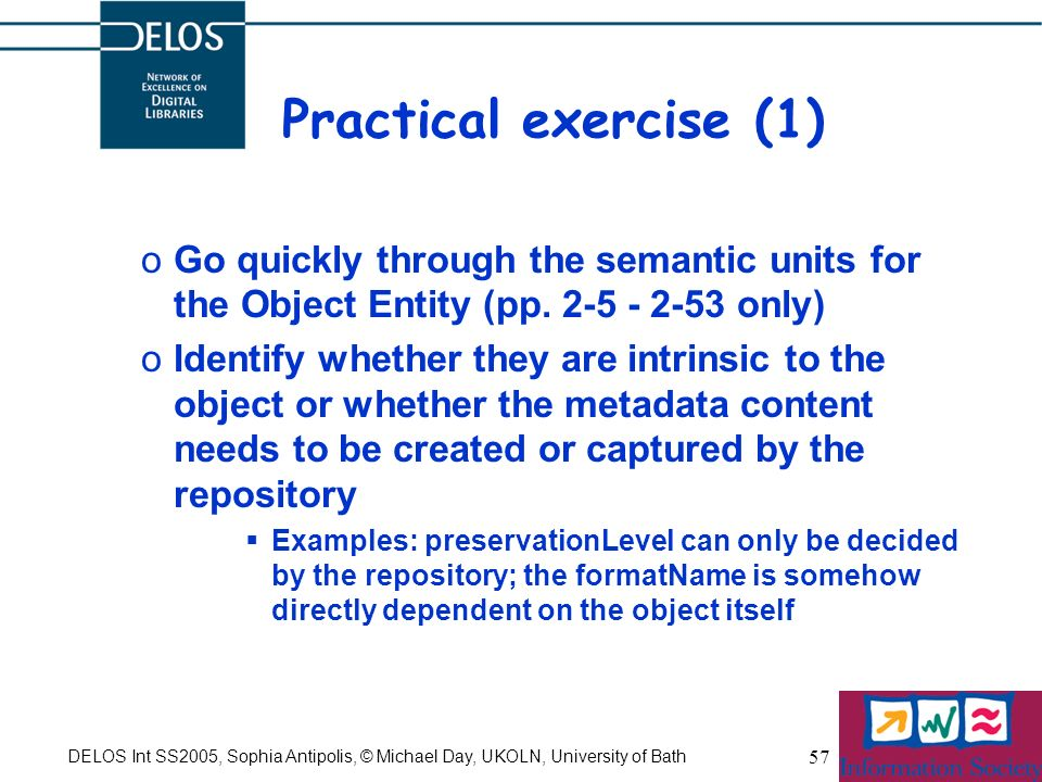DELOS Int SS2005, Sophia Antipolis, © Michael Day, UKOLN, University of Bath 57 Practical exercise (1) oGo quickly through the semantic units for the Object Entity (pp.