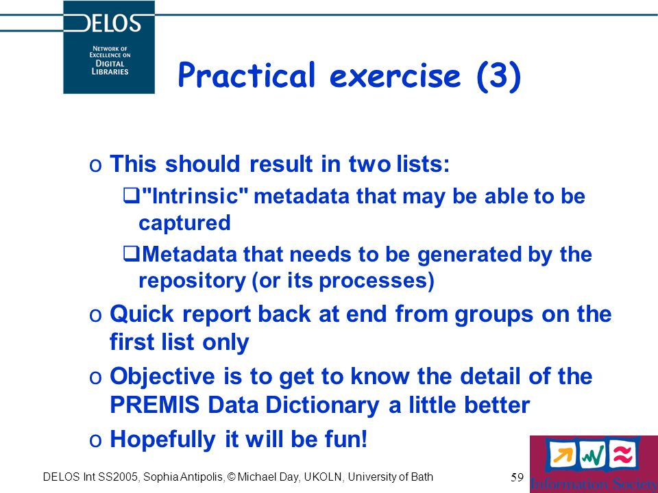 DELOS Int SS2005, Sophia Antipolis, © Michael Day, UKOLN, University of Bath 59 Practical exercise (3) oThis should result in two lists: Intrinsic metadata that may be able to be captured Metadata that needs to be generated by the repository (or its processes) oQuick report back at end from groups on the first list only oObjective is to get to know the detail of the PREMIS Data Dictionary a little better oHopefully it will be fun!