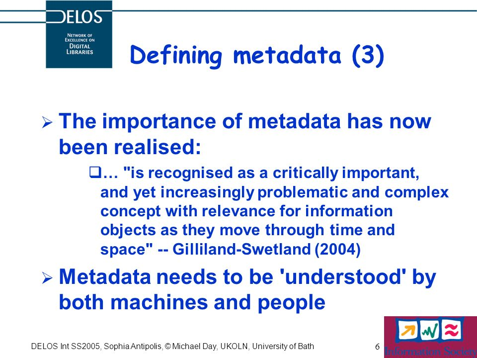 DELOS Int SS2005, Sophia Antipolis, © Michael Day, UKOLN, University of Bath 6 Defining metadata (3) The importance of metadata has now been realised: