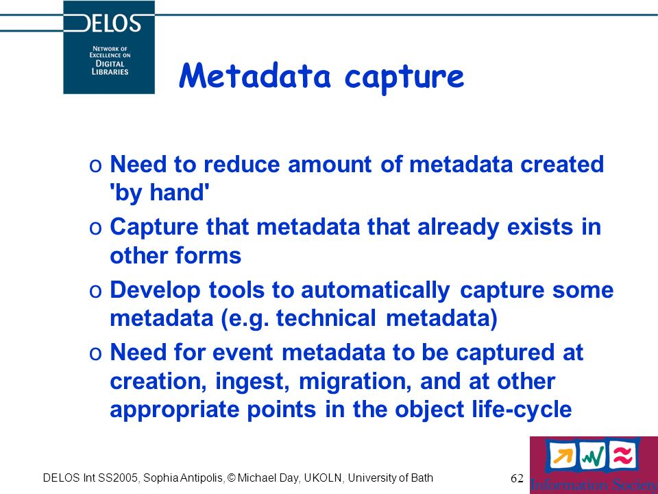 DELOS Int SS2005, Sophia Antipolis, © Michael Day, UKOLN, University of Bath 62 Metadata capture oNeed to reduce amount of metadata created 'by hand'