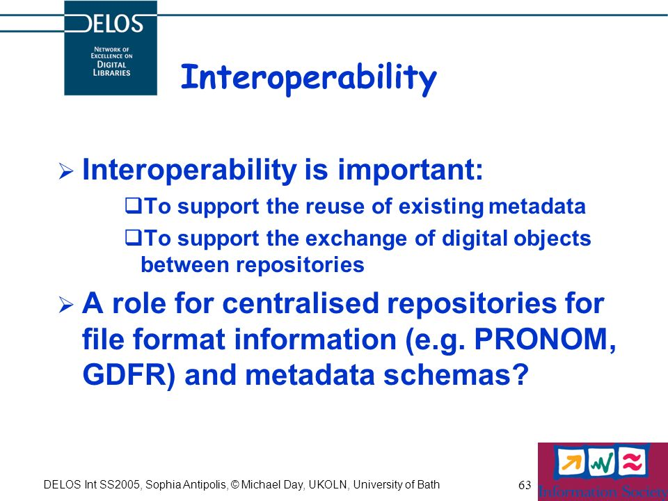 DELOS Int SS2005, Sophia Antipolis, © Michael Day, UKOLN, University of Bath 63 Interoperability Interoperability is important: To support the reuse o