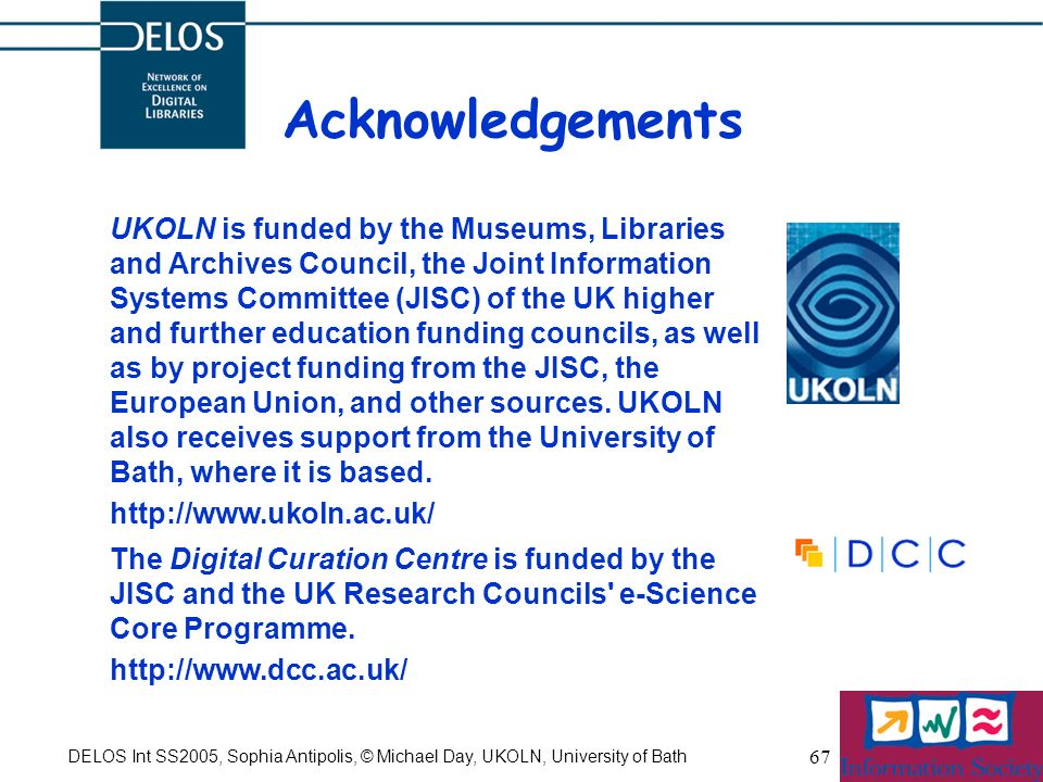 DELOS Int SS2005, Sophia Antipolis, © Michael Day, UKOLN, University of Bath 67 Acknowledgements UKOLN is funded by the Museums, Libraries and Archives Council, the Joint Information Systems Committee (JISC) of the UK higher and further education funding councils, as well as by project funding from the JISC, the European Union, and other sources.