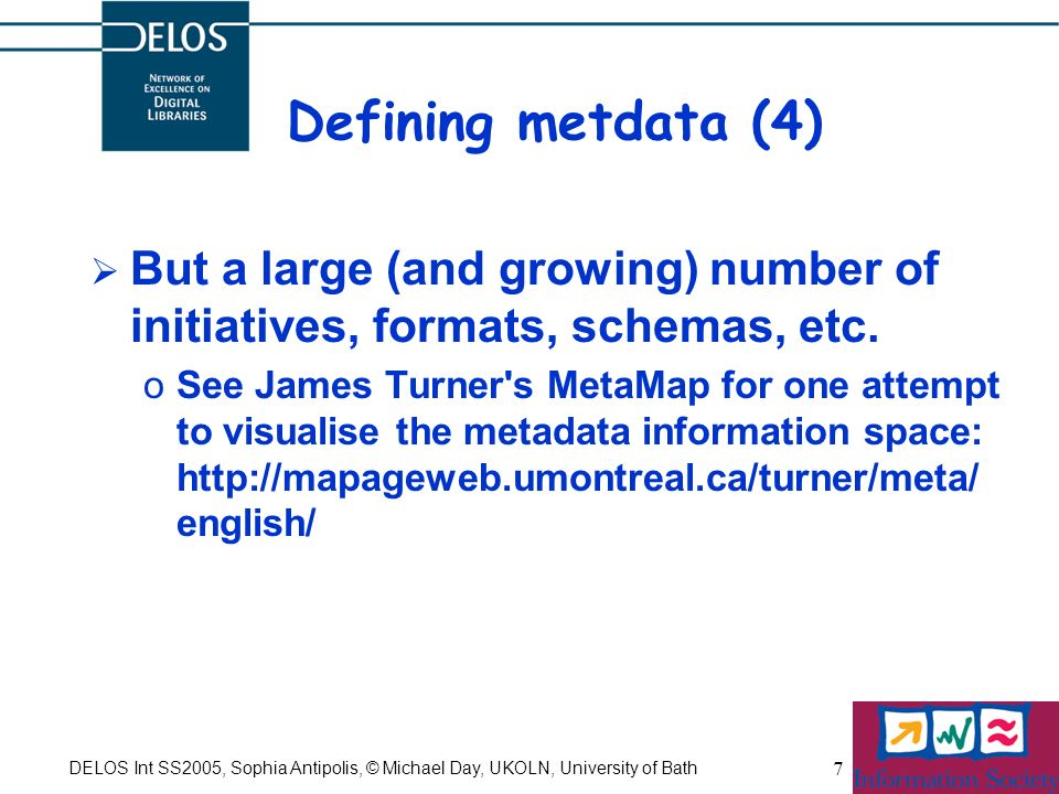 DELOS Int SS2005, Sophia Antipolis, © Michael Day, UKOLN, University of Bath 7 Defining metdata (4) But a large (and growing) number of initiatives, f