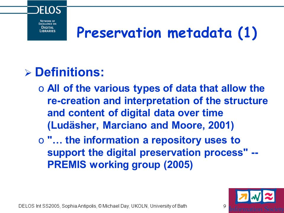 DELOS Int SS2005, Sophia Antipolis, © Michael Day, UKOLN, University of Bath 9 Preservation metadata (1) Definitions: oAll of the various types of data that allow the re-creation and interpretation of the structure and content of digital data over time (Ludäsher, Marciano and Moore, 2001) o … the information a repository uses to support the digital preservation process -- PREMIS working group (2005)