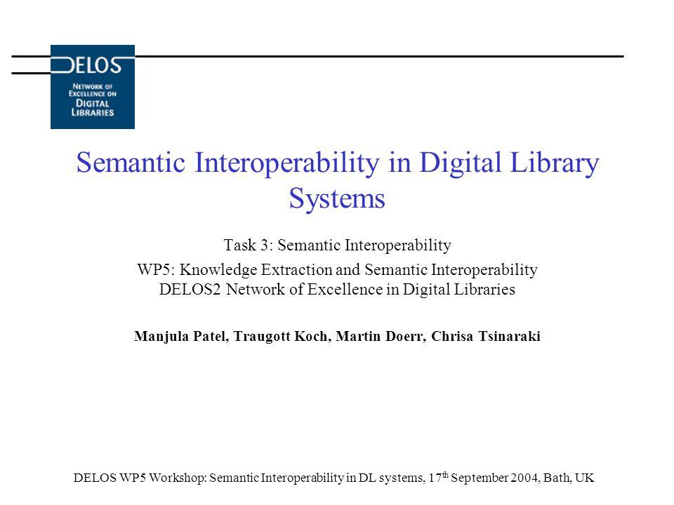 DELOS WP5 Workshop: Semantic Interoperability in DL systems, 17 th September 2004, Bath, UK Semantic Interoperability in Digital Library Systems Task