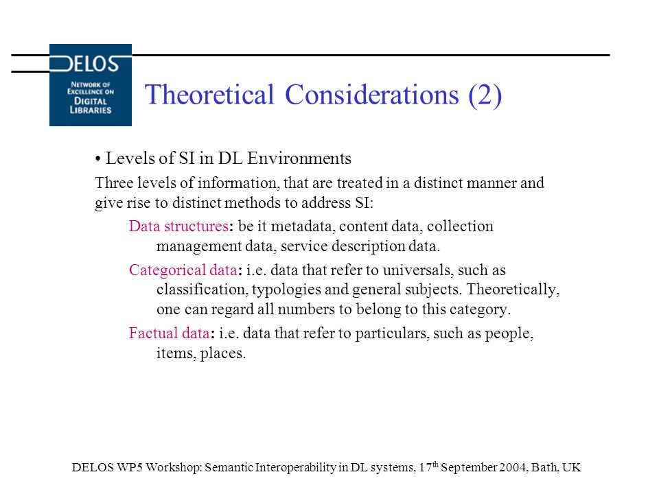 DELOS WP5 Workshop: Semantic Interoperability in DL systems, 17 th September 2004, Bath, UK Theoretical Considerations (2) Levels of SI in DL Environments Three levels of information, that are treated in a distinct manner and give rise to distinct methods to address SI: Data structures: be it metadata, content data, collection management data, service description data.