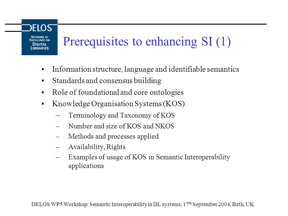 DELOS WP5 Workshop: Semantic Interoperability in DL systems, 17 th September 2004, Bath, UK Prerequisites to enhancing SI (1) Information structure, language and identifiable semantics Standards and consensus building Role of foundational and core ontologies Knowledge Organisation Systems (KOS) – Terminology and Taxonomy of KOS –Number and size of KOS and NKOS –Methods and processes applied –Availability, Rights –Examples of usage of KOS in Semantic Interoperability applications