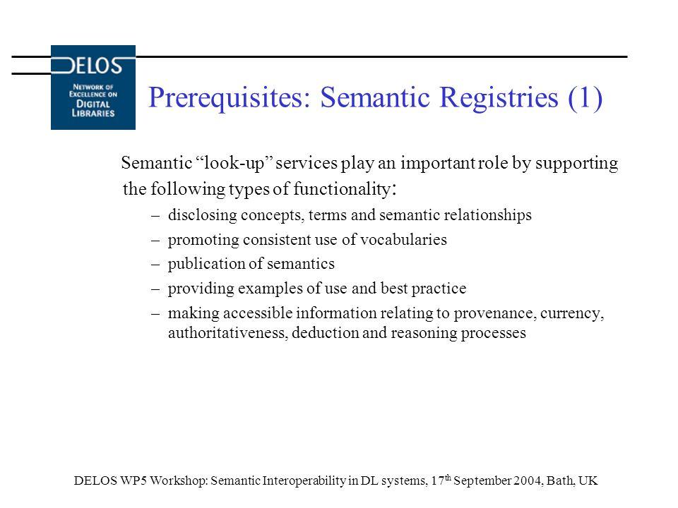 DELOS WP5 Workshop: Semantic Interoperability in DL systems, 17 th September 2004, Bath, UK Prerequisites: Semantic Registries (1) Semantic look-up se
