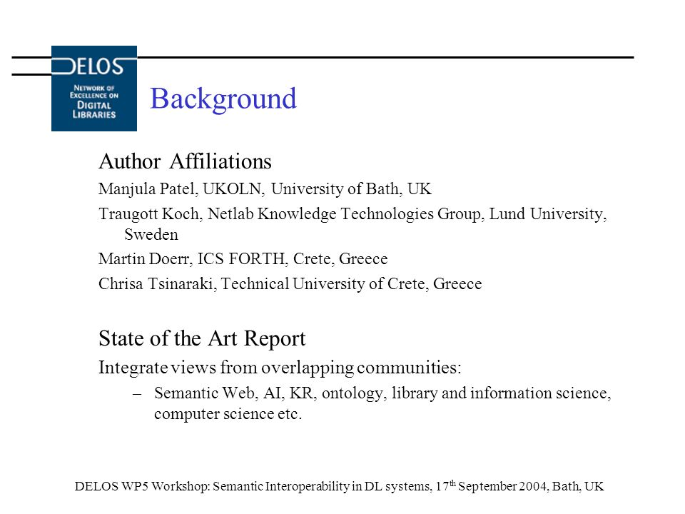 DELOS WP5 Workshop: Semantic Interoperability in DL systems, 17 th September 2004, Bath, UK Background Author Affiliations Manjula Patel, UKOLN, University of Bath, UK Traugott Koch, Netlab Knowledge Technologies Group, Lund University, Sweden Martin Doerr, ICS FORTH, Crete, Greece Chrisa Tsinaraki, Technical University of Crete, Greece State of the Art Report Integrate views from overlapping communities: –Semantic Web, AI, KR, ontology, library and information science, computer science etc.