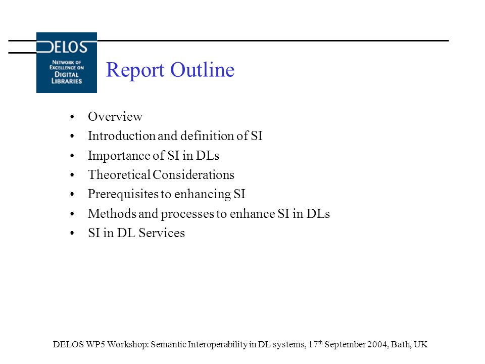 DELOS WP5 Workshop: Semantic Interoperability in DL systems, 17 th September 2004, Bath, UK Report Outline Overview Introduction and definition of SI Importance of SI in DLs Theoretical Considerations Prerequisites to enhancing SI Methods and processes to enhance SI in DLs SI in DL Services