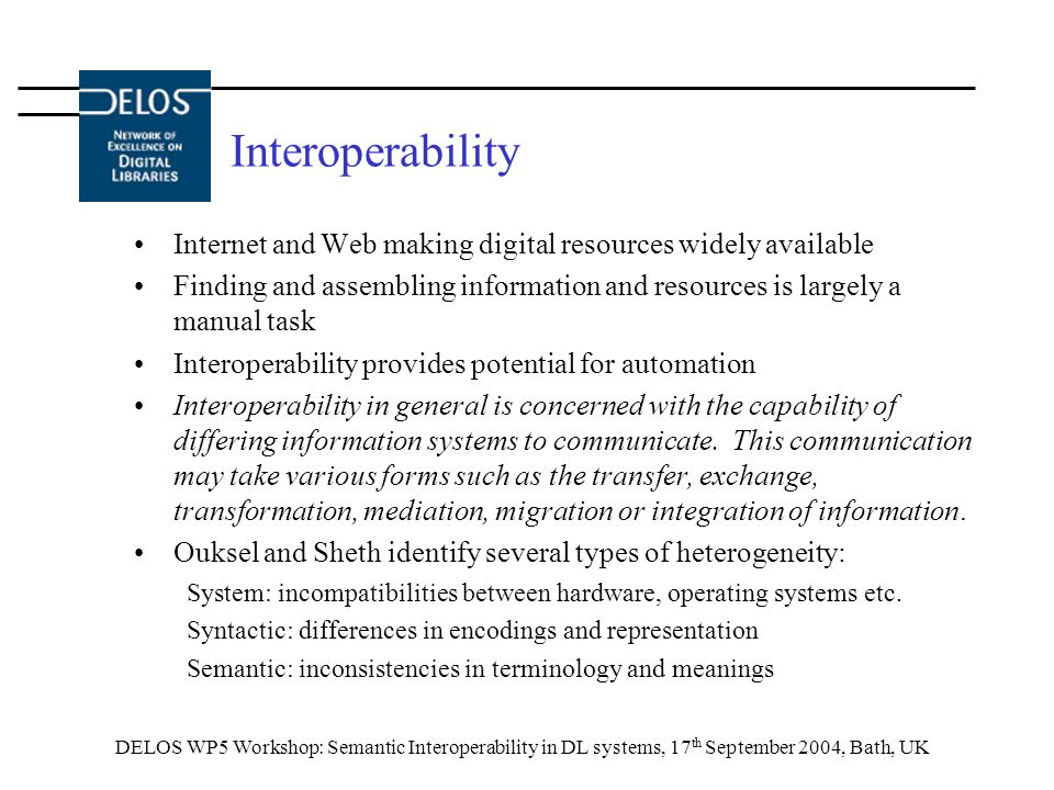 DELOS WP5 Workshop: Semantic Interoperability in DL systems, 17 th September 2004, Bath, UK Interoperability Internet and Web making digital resources widely available Finding and assembling information and resources is largely a manual task Interoperability provides potential for automation Interoperability in general is concerned with the capability of differing information systems to communicate.