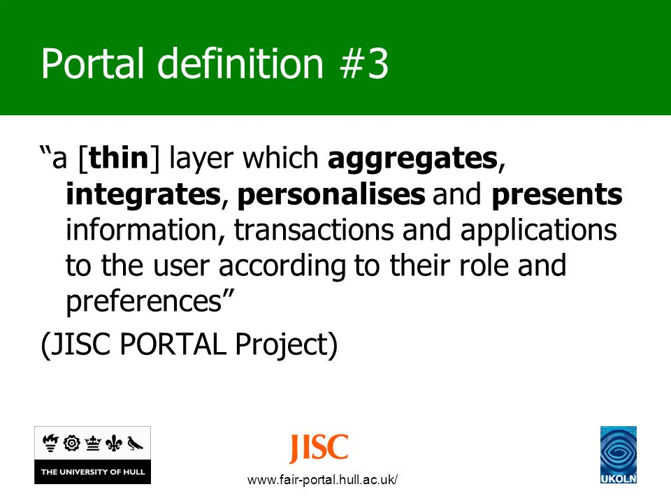 www.fair-portal.hull.ac.uk/ Portal definition #3 a [thin] layer which aggregates, integrates, personalises and presents information, transactions and applications to the user according to their role and preferences (JISC PORTAL Project)
