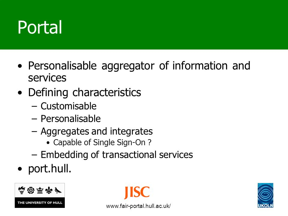 www.fair-portal.hull.ac.uk/ Portal Personalisable aggregator of information and services Defining characteristics –Customisable –Personalisable –Aggregates and integrates Capable of Single Sign-On .