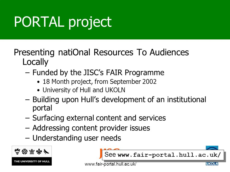 www.fair-portal.hull.ac.uk/ PORTAL project Presenting natiOnal Resources To Audiences Locally –Funded by the JISCs FAIR Programme 18 Month project, from September 2002 University of Hull and UKOLN –Building upon Hulls development of an institutional portal –Surfacing external content and services –Addressing content provider issues –Understanding user needs See www.fair-portal.hull.ac.uk/