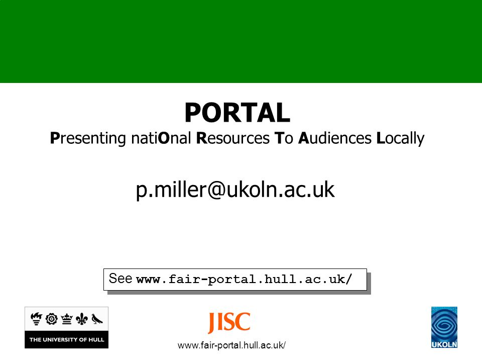 www.fair-portal.hull.ac.uk/ PORTAL Presenting natiOnal Resources To Audiences Locally p.miller@ukoln.ac.uk See www.fair-portal.hull.ac.uk/