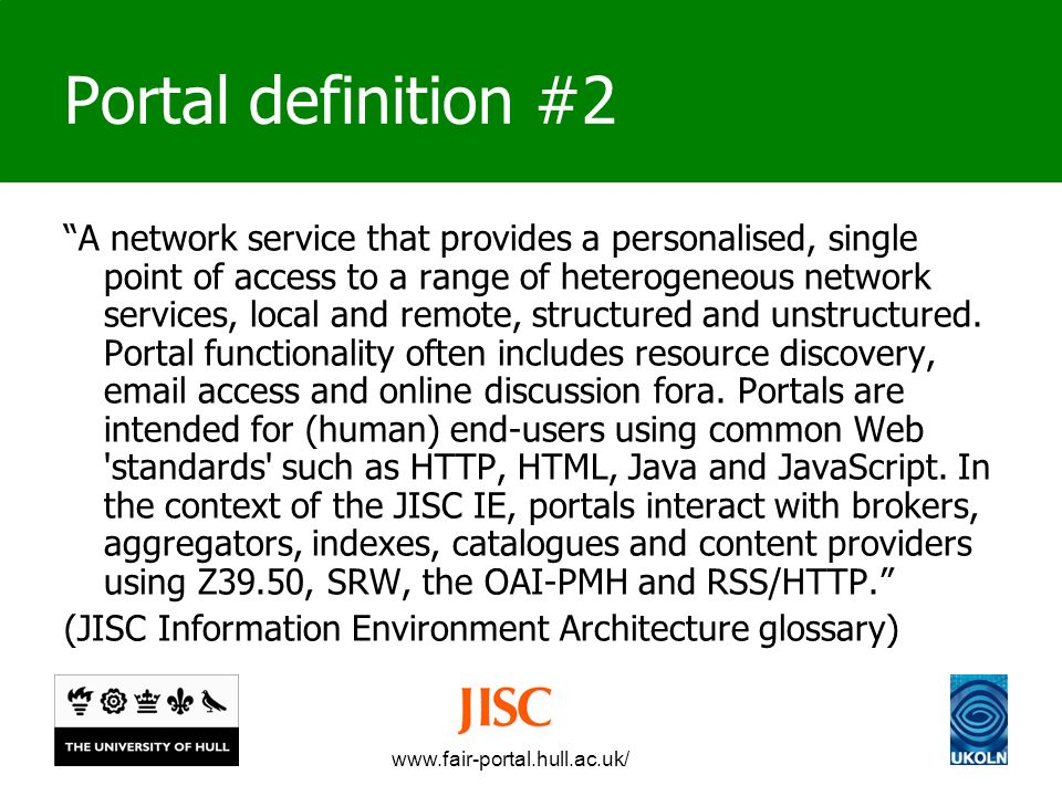 www.fair-portal.hull.ac.uk/ Portal definition #2 A network service that provides a personalised, single point of access to a range of heterogeneous network services, local and remote, structured and unstructured.