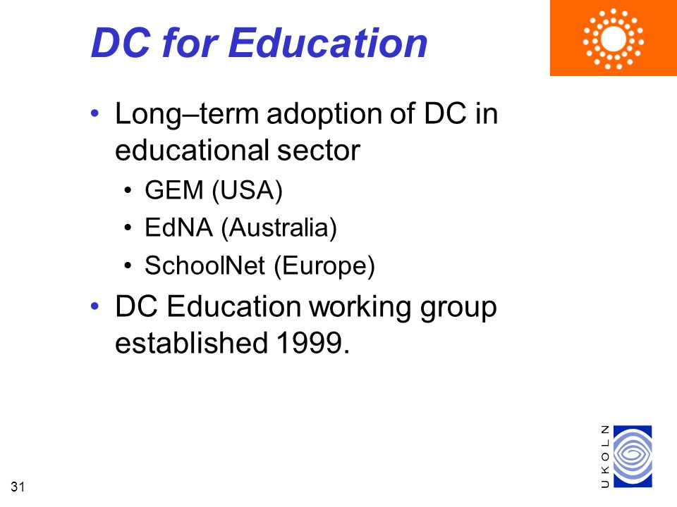31 DC for Education Long–term adoption of DC in educational sector GEM (USA) EdNA (Australia) SchoolNet (Europe) DC Education working group established 1999.