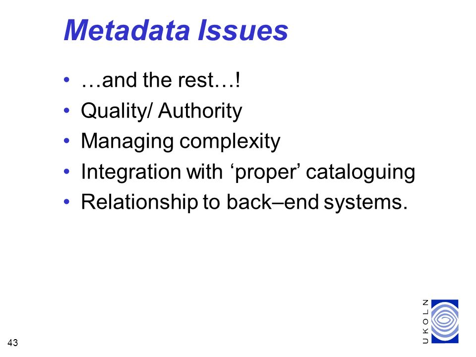 43 Metadata Issues …and the rest…! Quality/ Authority Managing complexity Integration with proper cataloguing Relationship to back–end systems.
