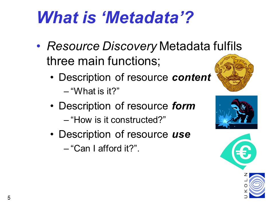 5 What is Metadata? Resource Discovery Metadata fulfils three main functions; Description of resource content –What is it? Description of resource for