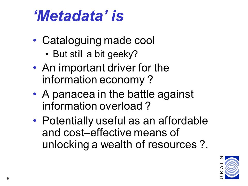 6 Metadata is Cataloguing made cool But still a bit geeky? An important driver for the information economy ? A panacea in the battle against informati