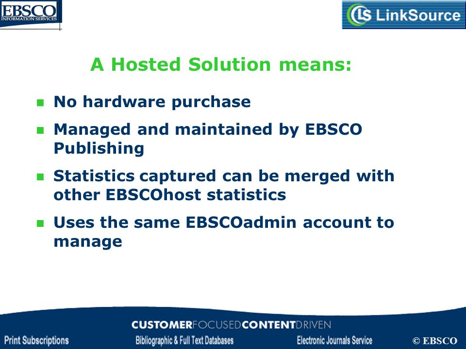 LinkSource Configuration © EBSCO A Hosted Solution means: No hardware purchase Managed and maintained by EBSCO Publishing Statistics captured can be m