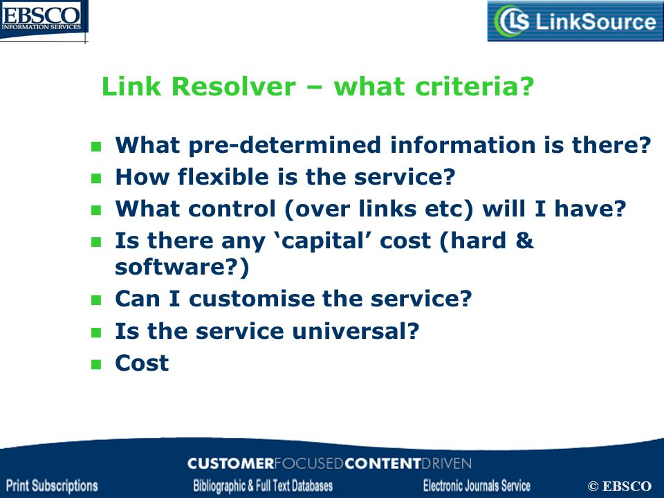 LinkSource Configuration © EBSCO Link Resolver – what criteria? What pre-determined information is there? How flexible is the service? What control (o