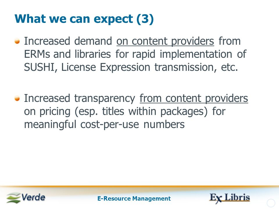E-Resource Management What we can expect (3) Increased demand on content providers from ERMs and libraries for rapid implementation of SUSHI, License Expression transmission, etc.