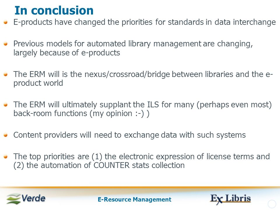 E-Resource Management In conclusion E-products have changed the priorities for standards in data interchange Previous models for automated library management are changing, largely because of e-products The ERM will is the nexus/crossroad/bridge between libraries and the e- product world The ERM will ultimately supplant the ILS for many (perhaps even most) back-room functions (my opinion :-) ) Content providers will need to exchange data with such systems The top priorities are (1) the electronic expression of license terms and (2) the automation of COUNTER stats collection