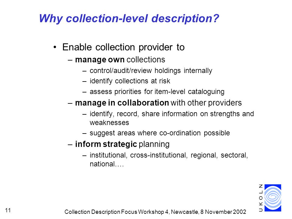 Collection Description Focus Workshop 4, Newcastle, 8 November 2002 11 Why collection-level description? Enable collection provider to –manage own col