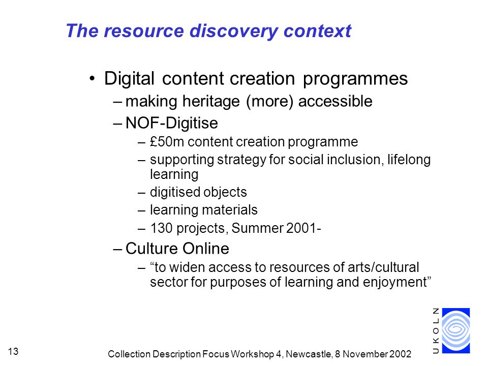 Collection Description Focus Workshop 4, Newcastle, 8 November 2002 13 Digital content creation programmes –making heritage (more) accessible –NOF-Digitise –£50m content creation programme –supporting strategy for social inclusion, lifelong learning –digitised objects –learning materials –130 projects, Summer 2001- –Culture Online –to widen access to resources of arts/cultural sector for purposes of learning and enjoyment The resource discovery context