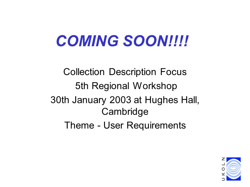 COMING SOON!!!! Collection Description Focus 5th Regional Workshop 30th January 2003 at Hughes Hall, Cambridge Theme - User Requirements