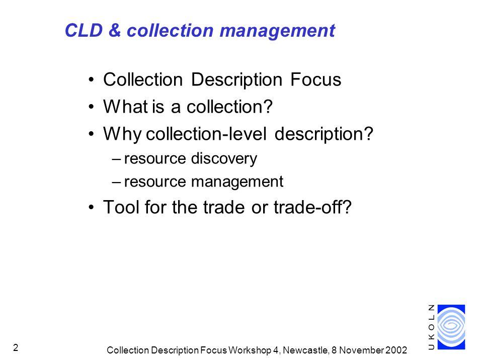Collection Description Focus Workshop 4, Newcastle, 8 November 2002 2 CLD & collection management Collection Description Focus What is a collection.